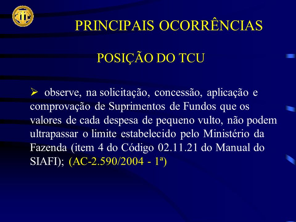 POSIÇÃO DO TCU observe, na solicitação, concessão, aplicação e comprovação de Suprimentos de Fundos que os valores de cada despesa de pequeno vulto, não podem ultrapassar o limite estabelecido pelo Ministério da Fazenda (item 4 do Código 02.11.21 do Manual do SIAFI); (AC-2.590/2004 - 1ª) PRINCIPAIS OCORRÊNCIAS