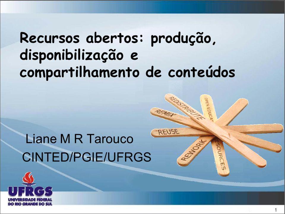 1 Recursos abertos: produção, disponibilização e compartilhamento de conteúdos Liane M R Tarouco CINTED/PGIE/UFRGS