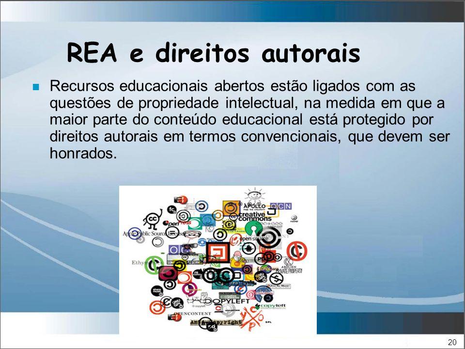 20 REA e direitos autorais n Recursos educacionais abertos estão ligados com as questões de propriedade intelectual, na medida em que a maior parte do conteúdo educacional está protegido por direitos autorais em termos convencionais, que devem ser honrados.