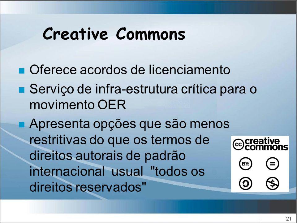 21 Creative Commons n Apresenta opções que são menos restritivas do que os termos de direitos autorais de padrão internacional usual todos os direitos reservados n Oferece acordos de licenciamento n Serviço de infra-estrutura crítica para o movimento OER