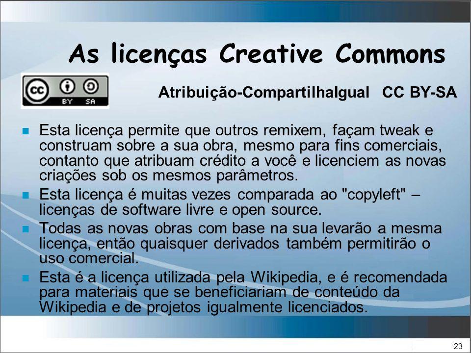 23 As licenças Creative Commons Atribuição-CompartilhaIgual CC BY-SA n Esta licença permite que outros remixem, façam tweak e construam sobre a sua obra, mesmo para fins comerciais, contanto que atribuam crédito a você e licenciem as novas criações sob os mesmos parâmetros.