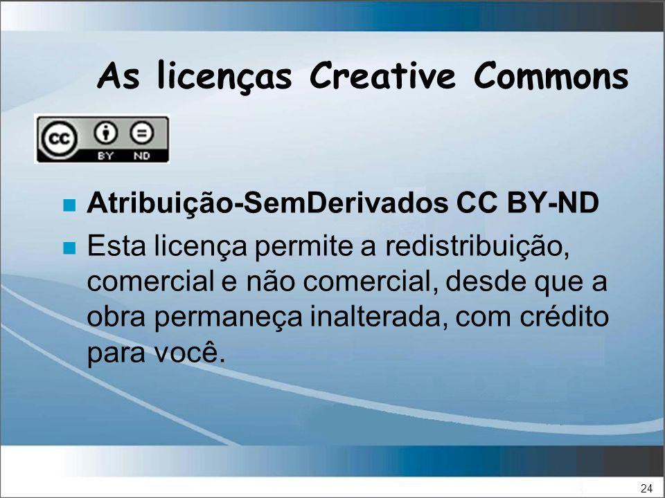 24 As licenças Creative Commons n Atribuição-SemDerivados CC BY-ND n Esta licença permite a redistribuição, comercial e não comercial, desde que a obra permaneça inalterada, com crédito para você.