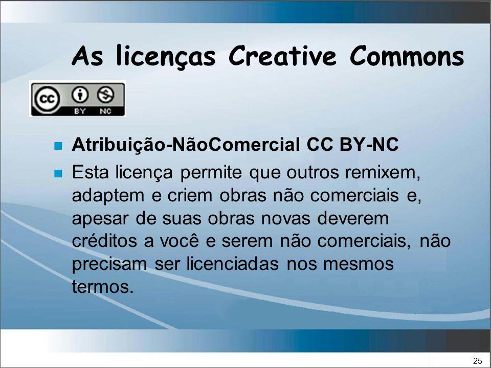 25 As licenças Creative Commons n Atribuição-NãoComercial CC BY-NC n Esta licença permite que outros remixem, adaptem e criem obras não comerciais e, apesar de suas obras novas deverem créditos a você e serem não comerciais, não precisam ser licenciadas nos mesmos termos.