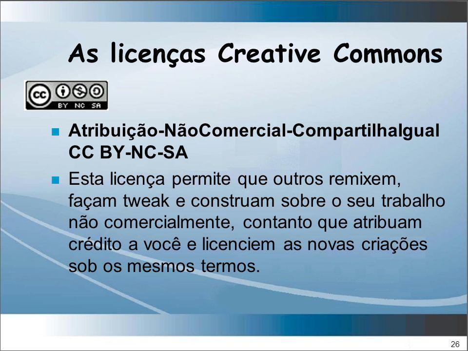 26 As licenças Creative Commons n Atribuição-NãoComercial-CompartilhaIgual CC BY-NC-SA n Esta licença permite que outros remixem, façam tweak e construam sobre o seu trabalho não comercialmente, contanto que atribuam crédito a você e licenciem as novas criações sob os mesmos termos.