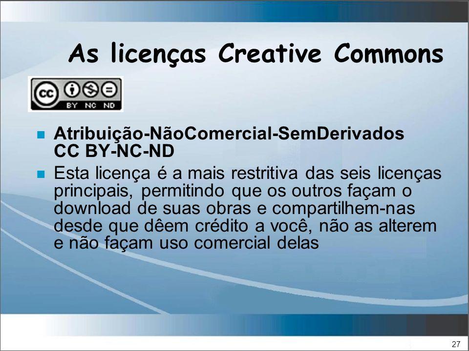 27 As licenças Creative Commons n Atribuição-NãoComercial-SemDerivados CC BY-NC-ND n Esta licença é a mais restritiva das seis licenças principais, permitindo que os outros façam o download de suas obras e compartilhem-nas desde que dêem crédito a você, não as alterem e não façam uso comercial delas