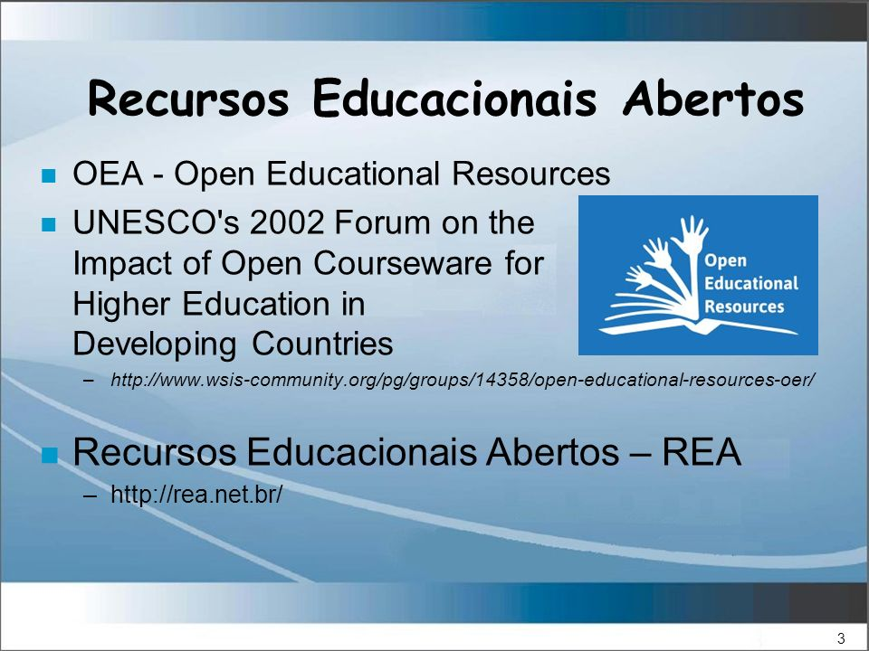 3 Recursos Educacionais Abertos n OEA - Open Educational Resources n UNESCO s 2002 Forum on the Impact of Open Courseware for Higher Education in Developing Countries –http://www.wsis-community.org/pg/groups/14358/open-educational-resources-oer/ n Recursos Educacionais Abertos – REA –http://rea.net.br/