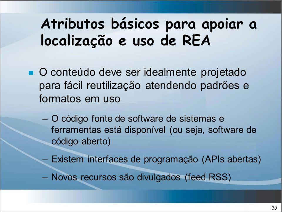30 Atributos básicos para apoiar a localização e uso de REA n O conteúdo deve ser idealmente projetado para fácil reutilização atendendo padrões e formatos em uso –O código fonte de software de sistemas e ferramentas está disponível (ou seja, software de código aberto) –Existem interfaces de programação (APIs abertas) –Novos recursos são divulgados (feed RSS)