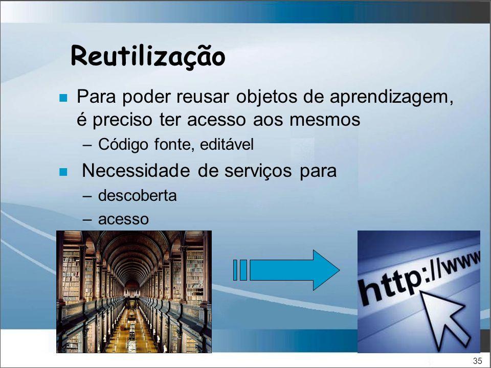 35 Reutilização n Para poder reusar objetos de aprendizagem, é preciso ter acesso aos mesmos –Código fonte, editável n Necessidade de serviços para –descoberta –acesso