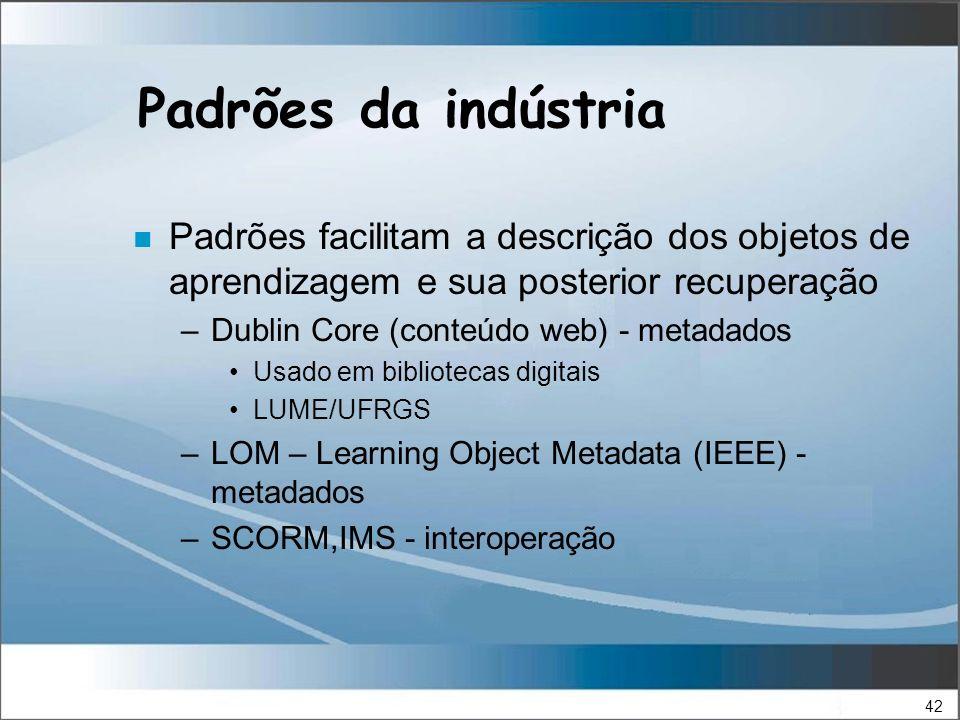42 Padrões da indústria n Padrões facilitam a descrição dos objetos de aprendizagem e sua posterior recuperação –Dublin Core (conteúdo web) - metadados Usado em bibliotecas digitais LUME/UFRGS –LOM – Learning Object Metadata (IEEE) - metadados –SCORM,IMS - interoperação