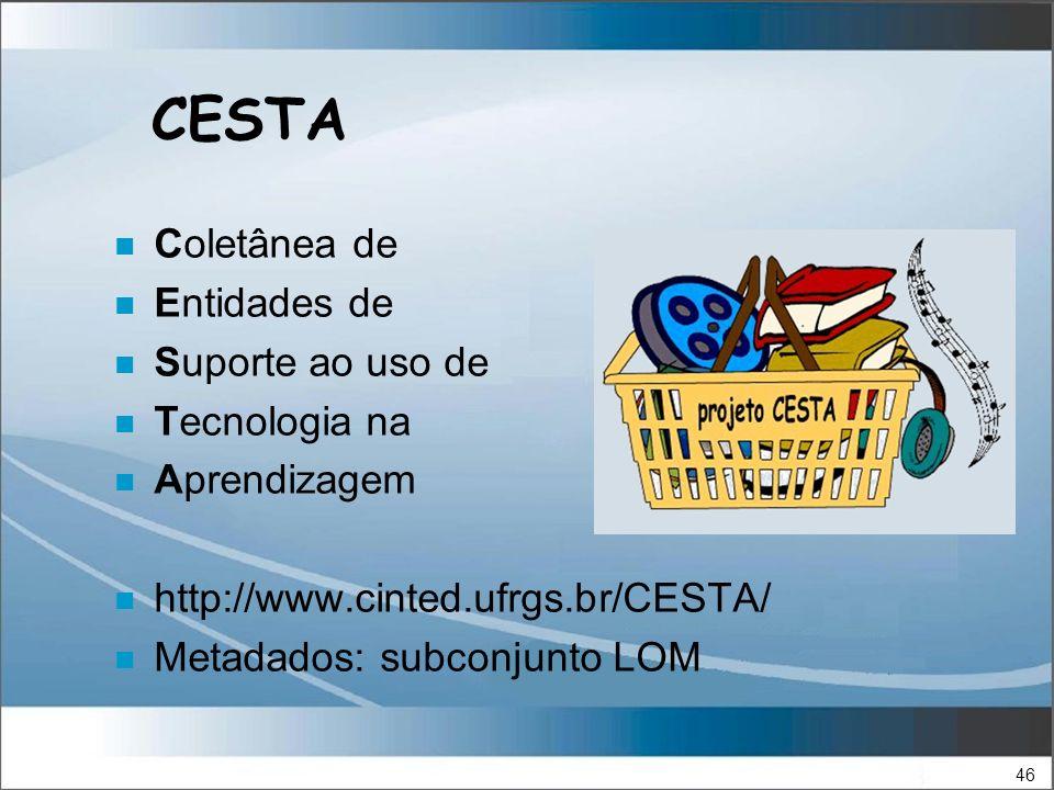 46 CESTA n Coletânea de n Entidades de n Suporte ao uso de n Tecnologia na n Aprendizagem n http://www.cinted.ufrgs.br/CESTA/ n Metadados: subconjunto LOM