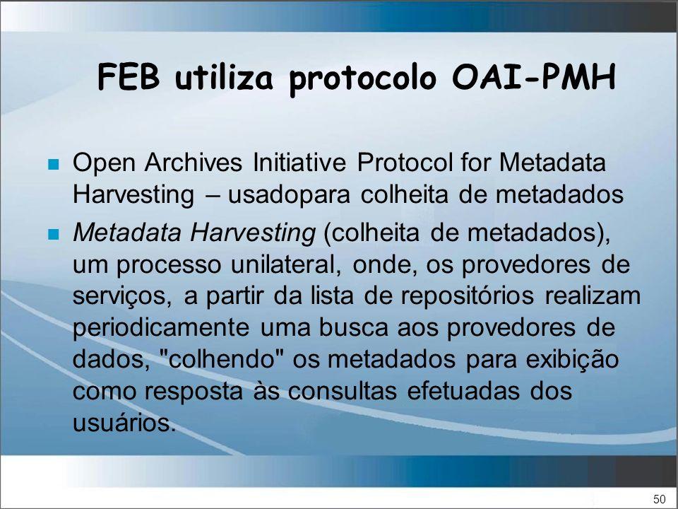 50 FEB utiliza protocolo OAI-PMH n Open Archives Initiative Protocol for Metadata Harvesting – usadopara colheita de metadados n Metadata Harvesting (colheita de metadados), um processo unilateral, onde, os provedores de serviços, a partir da lista de repositórios realizam periodicamente uma busca aos provedores de dados, colhendo os metadados para exibição como resposta às consultas efetuadas dos usuários.