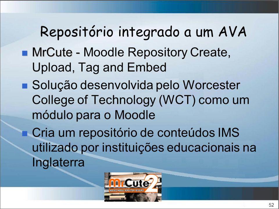 52 Repositório integrado a um AVA MrCute - MrCute - Moodle Repository Create, Upload, Tag and Embed Solução desenvolvida pelo Worcester College of Technology (WCT) como um módulo para o Moodle Cria um repositório de conteúdos IMS utilizado por instituições educacionais na Inglaterra