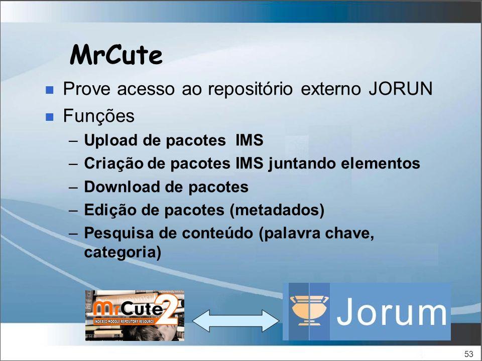 53 MrCute Prove acesso ao repositório externo JORUN Funções –Upload de pacotes IMS –Criação de pacotes IMS juntando elementos –Download de pacotes –Edição de pacotes (metadados) –Pesquisa de conteúdo (palavra chave, categoria)