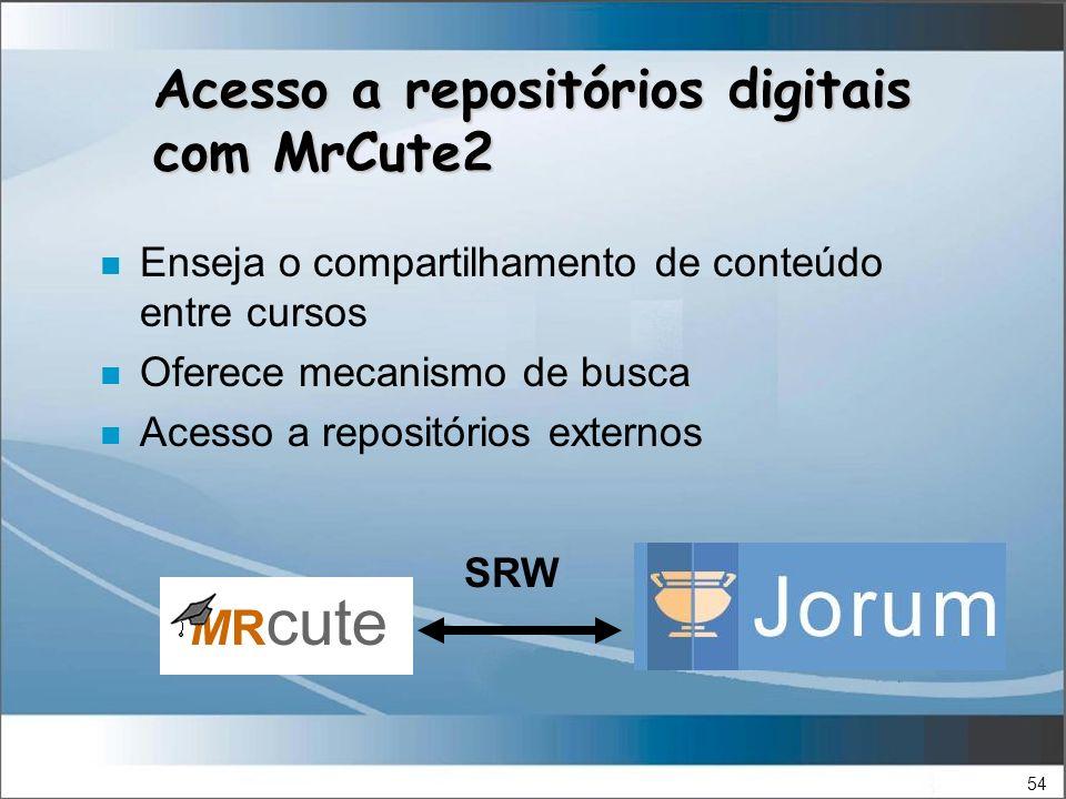 54 Acesso a repositórios digitais com MrCute2 n Enseja o compartilhamento de conteúdo entre cursos n Oferece mecanismo de busca n Acesso a repositórios externos SRW