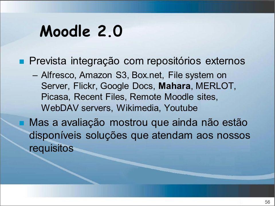 56 Moodle 2.0 n Prevista integração com repositórios externos –Alfresco, Amazon S3, Box.net, File system on Server, Flickr, Google Docs, Mahara, MERLOT, Picasa, Recent Files, Remote Moodle sites, WebDAV servers, Wikimedia, Youtube n Mas a avaliação mostrou que ainda não estão disponíveis soluções que atendam aos nossos requisitos
