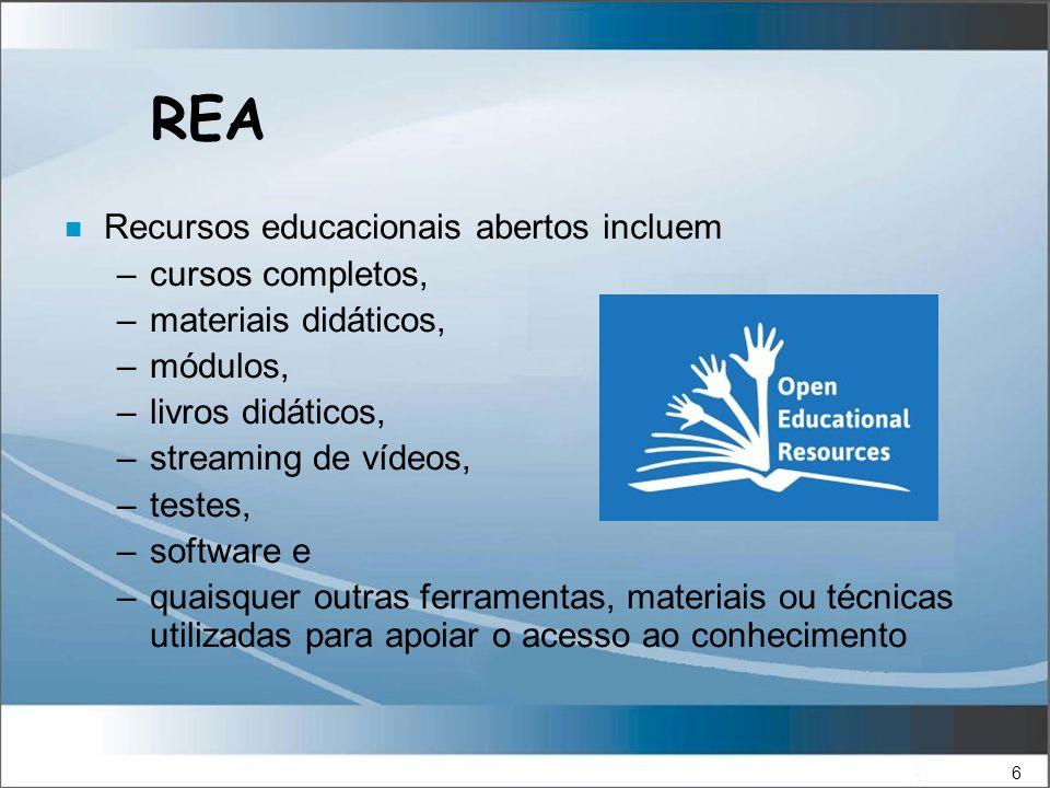 6 REA n Recursos educacionais abertos incluem –cursos completos, –materiais didáticos, –módulos, –livros didáticos, –streaming de vídeos, –testes, –software e –quaisquer outras ferramentas, materiais ou técnicas utilizadas para apoiar o acesso ao conhecimento