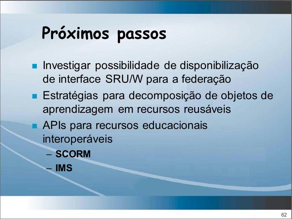 62 Próximos passos n Investigar possibilidade de disponibilização de interface SRU/W para a federação n Estratégias para decomposição de objetos de aprendizagem em recursos reusáveis n APIs para recursos educacionais interoperáveis –SCORM –IMS