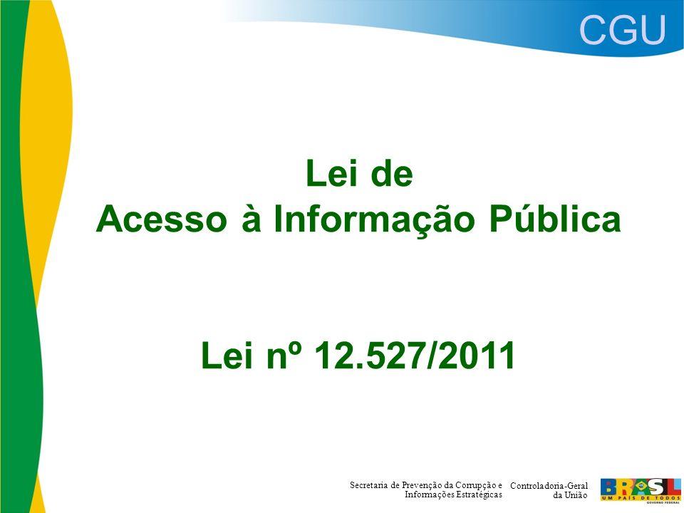 CGU Controladoria-Geral da União Secretaria de Prevenção da Corrupção e Informações Estratégicas Lei de Acesso à Informação Pública Lei nº 12.527/2011
