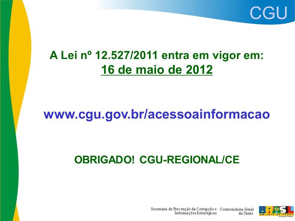 CGU Controladoria-Geral da União Secretaria de Prevenção da Corrupção e Informações Estratégicas A Lei nº 12.527/2011 entra em vigor em: 16 de maio de 2012 www.cgu.gov.br/acessoainformacao OBRIGADO.