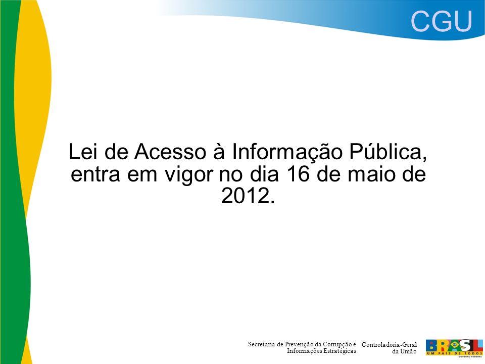 CGU Controladoria-Geral da União Secretaria de Prevenção da Corrupção e Informações Estratégicas Lei de Acesso à Informação Pública, entra em vigor no dia 16 de maio de 2012.