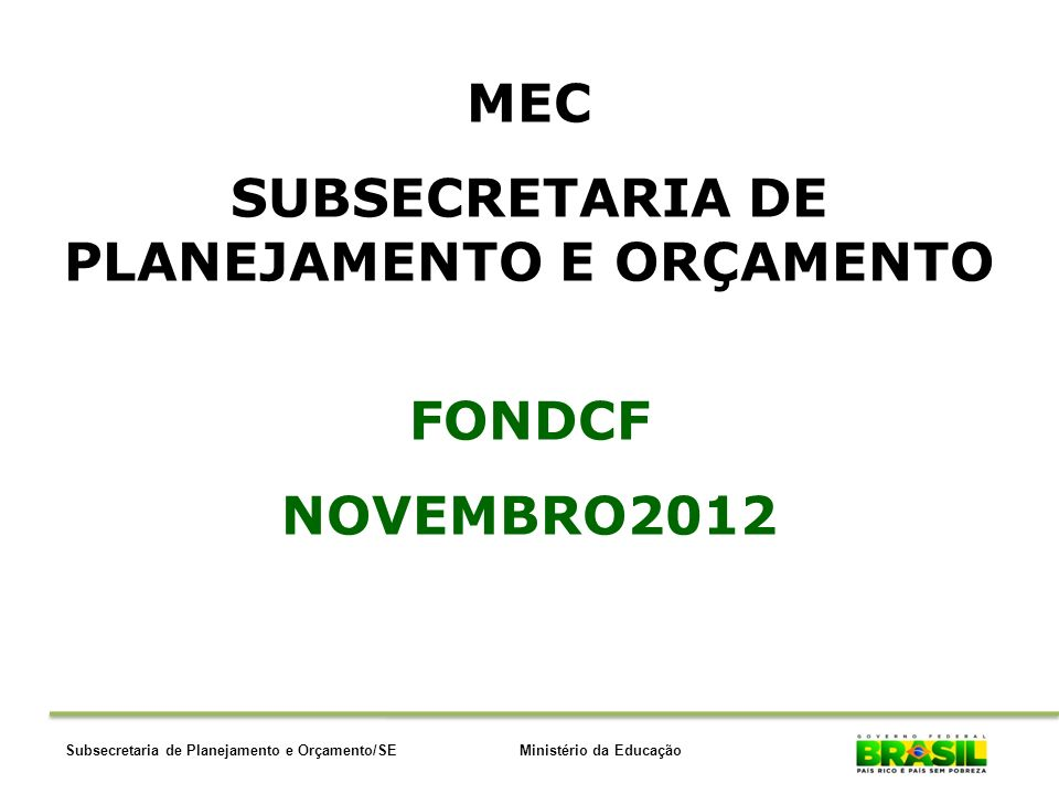 Ministério da EducaçãoSubsecretaria de Planejamento e Orçamento/SE MEC SUBSECRETARIA DE PLANEJAMENTO E ORÇAMENTO FONDCF NOVEMBRO2012