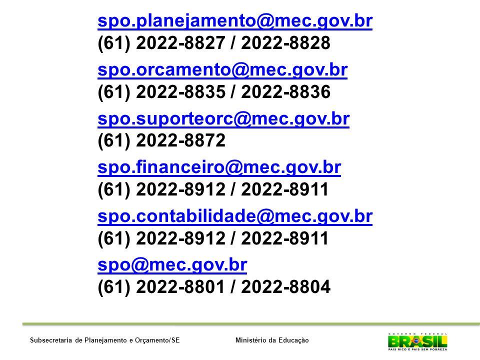 Ministério da EducaçãoSubsecretaria de Planejamento e Orçamento/SE spo.planejamento@mec.gov.br (61) 2022-8827 / 2022-8828 spo.orcamento@mec.gov.bro.orcamento@mec.gov.br (61) 2022-8835 / 2022-8836 spo.suporteorc@mec.gov.brpo.suporteorc@mec.gov.br (61) 2022-8872 spo.financeiro@mec.gov.brpo.financeiro@mec.gov.br (61) 2022-8912 / 2022-8911 spo.contabilidade@mec.gov.brpo.contabilidade@mec.gov.br (61) 2022-8912 / 2022-8911 spo@mec.gov.brpo@mec.gov.br (61) 2022-8801 / 2022-8804