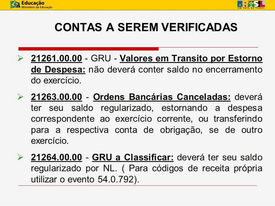 CONTAS A SEREM VERIFICADAS 21261.00.00 - GRU - Valores em Transito por Estorno de Despesa: não deverá conter saldo no encerramento do exercício. 21263