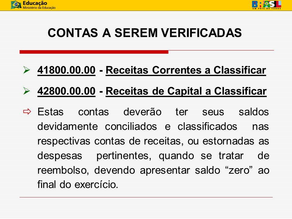 CONTAS A SEREM VERIFICADAS 41800.00.00 - Receitas Correntes a Classificar 42800.00.00 - Receitas de Capital a Classificar Estas contas deverão ter seu