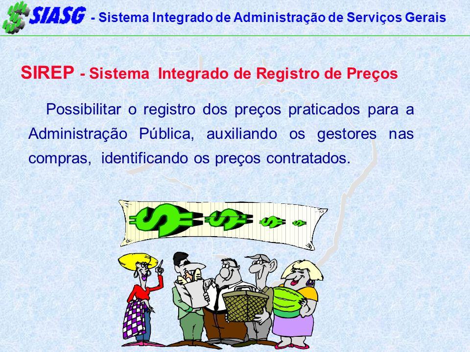 - Sistema Integrado de Administração de Serviços Gerais SIREP - Sistema Integrado de Registro de Preços Possibilitar o registro dos preços praticados para a Administração Pública, auxiliando os gestores nas compras, identificando os preços contratados.