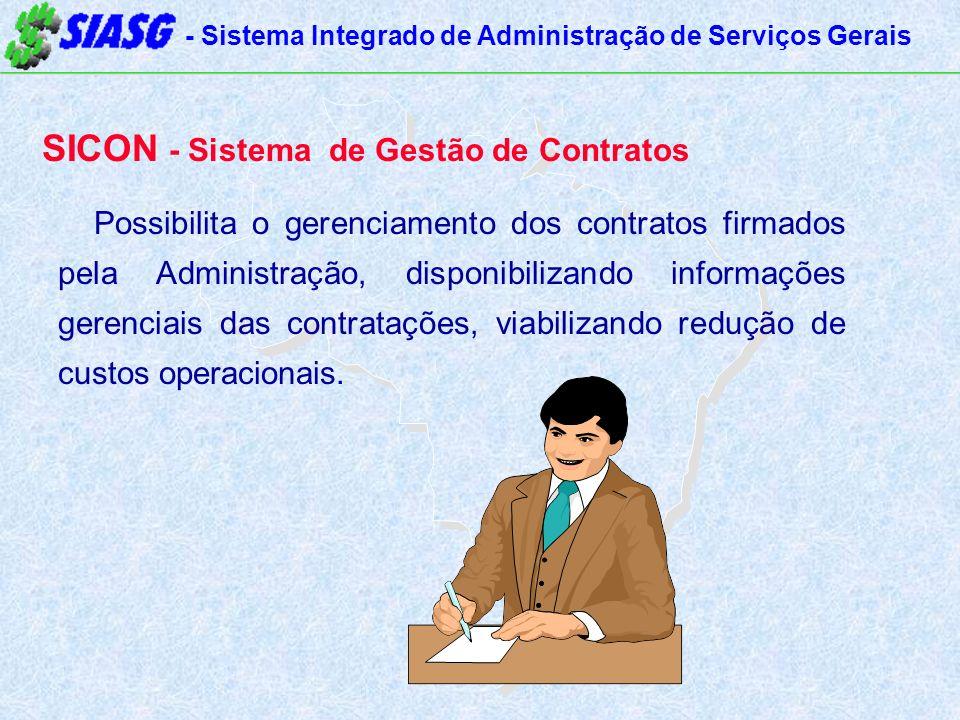 - Sistema Integrado de Administração de Serviços Gerais SICON - Sistema de Gestão de Contratos Possibilita o gerenciamento dos contratos firmados pela Administração, disponibilizando informações gerenciais das contratações, viabilizando redução de custos operacionais.