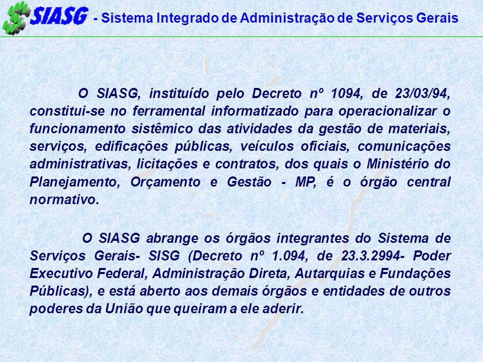 - Sistema Integrado de Administração de Serviços Gerais O SIASG, instituído pelo Decreto nº 1094, de 23/03/94, constitui-se no ferramental informatizado para operacionalizar o funcionamento sistêmico das atividades da gestão de materiais, serviços, edificações públicas, veículos oficiais, comunicações administrativas, licitações e contratos, dos quais o Ministério do Planejamento, Orçamento e Gestão - MP, é o órgão central normativo.