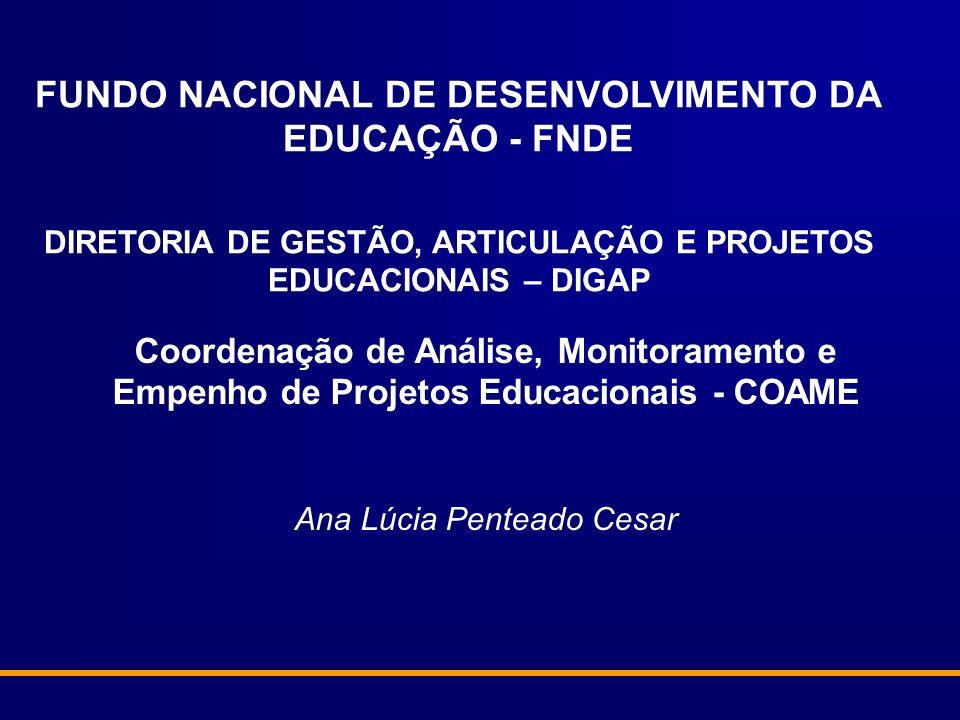 FUNDO NACIONAL DE DESENVOLVIMENTO DA EDUCAÇÃO - FNDE DIRETORIA DE GESTÃO, ARTICULAÇÃO E PROJETOS EDUCACIONAIS – DIGAP Coordenação de Análise, Monitoramento e Empenho de Projetos Educacionais - COAME Ana Lúcia Penteado Cesar