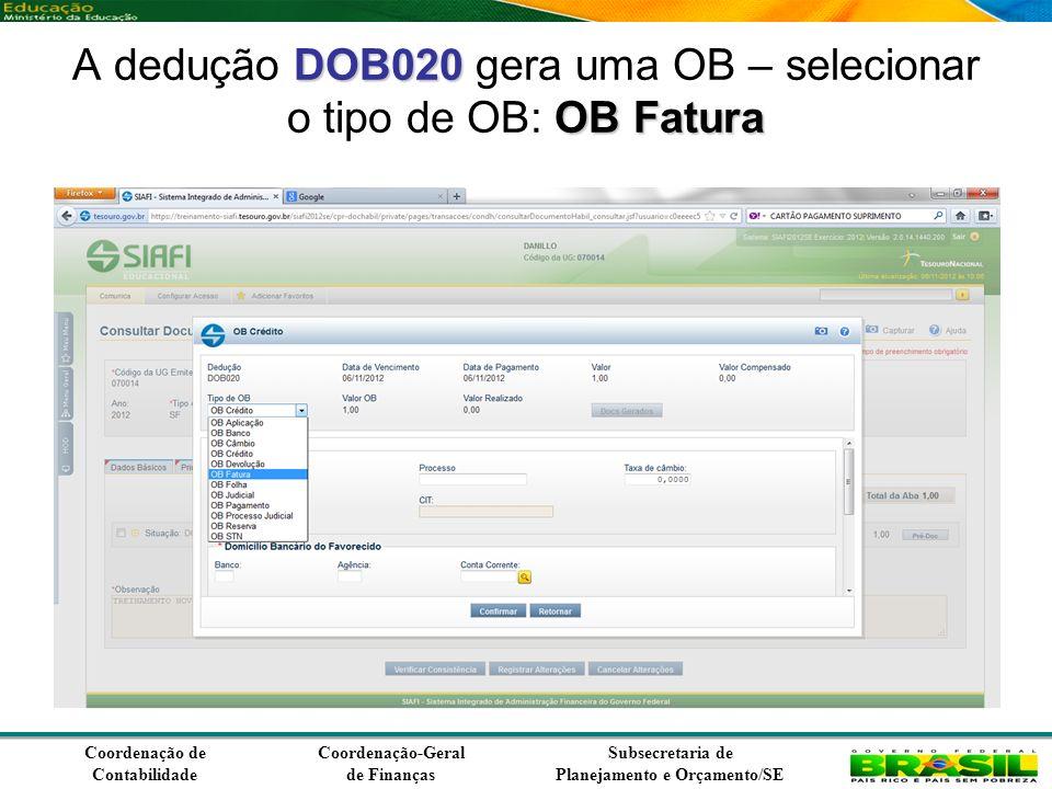 Coordenação de Contabilidade Coordenação-Geral de Finanças Subsecretaria de Planejamento e Orçamento/SE DOB020 OB Fatura A dedução DOB020 gera uma OB – selecionar o tipo de OB: OB Fatura
