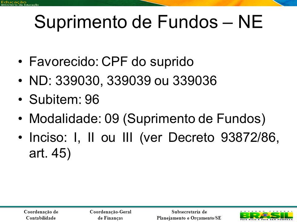 Coordenação de Contabilidade Coordenação-Geral de Finanças Subsecretaria de Planejamento e Orçamento/SE Suprimento de Fundos – NE Favorecido: CPF do suprido ND: 339030, 339039 ou 339036 Subitem: 96 Modalidade: 09 (Suprimento de Fundos) Inciso: I, II ou III (ver Decreto 93872/86, art.