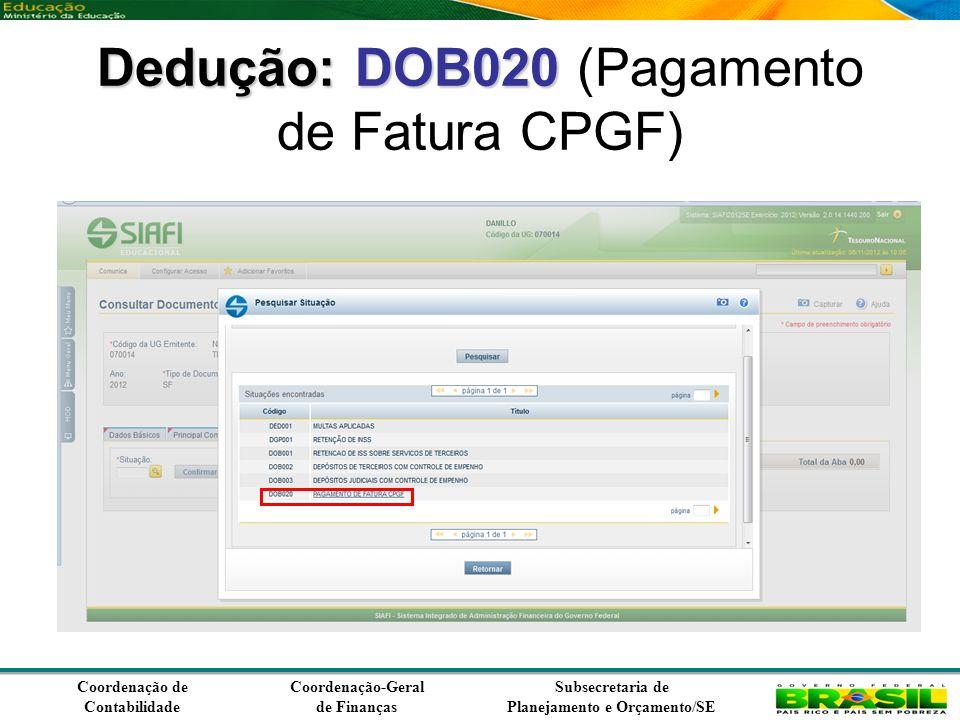Coordenação de Contabilidade Coordenação-Geral de Finanças Subsecretaria de Planejamento e Orçamento/SE Dedução:DOB020 Dedução: DOB020 (Pagamento de Fatura CPGF)