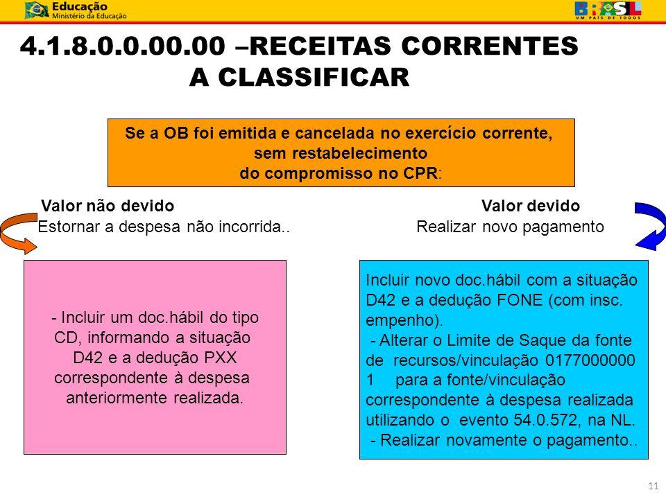 4.1.8.0.0.00.00 –RECEITAS CORRENTES A CLASSIFICAR Se a OB foi emitida e cancelada no exercício corrente, sem restabelecimento do compromisso no CPR: V
