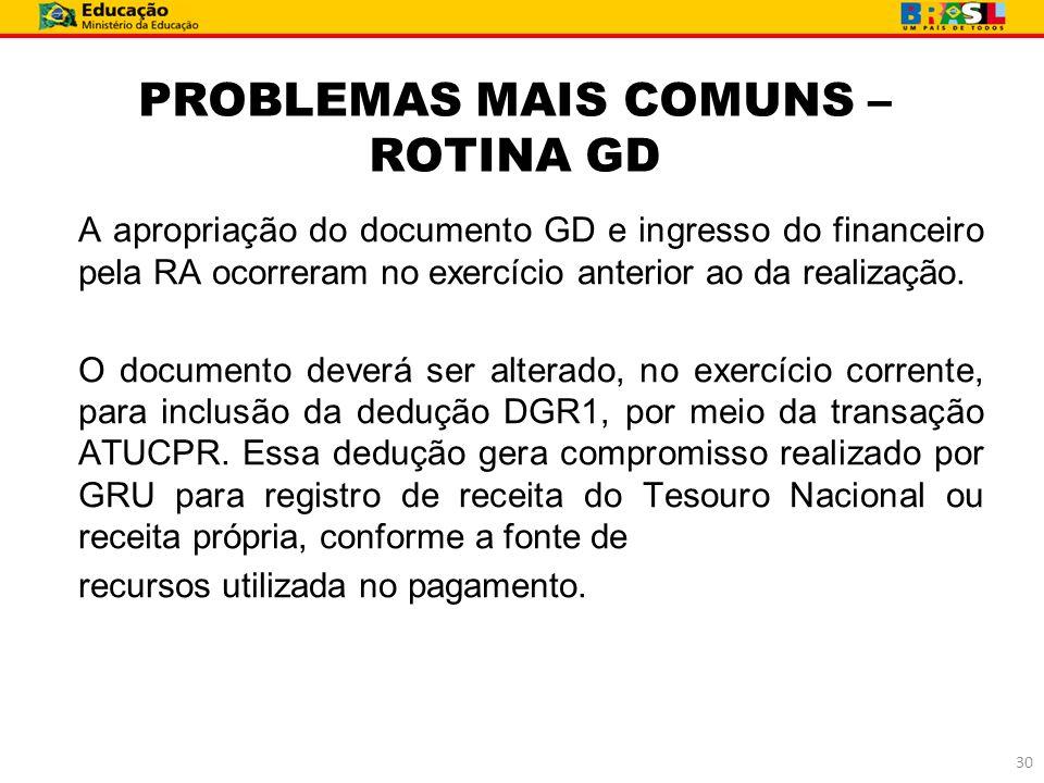 PROBLEMAS MAIS COMUNS – ROTINA GD A apropriação do documento GD e ingresso do financeiro pela RA ocorreram no exercício anterior ao da realização. O d