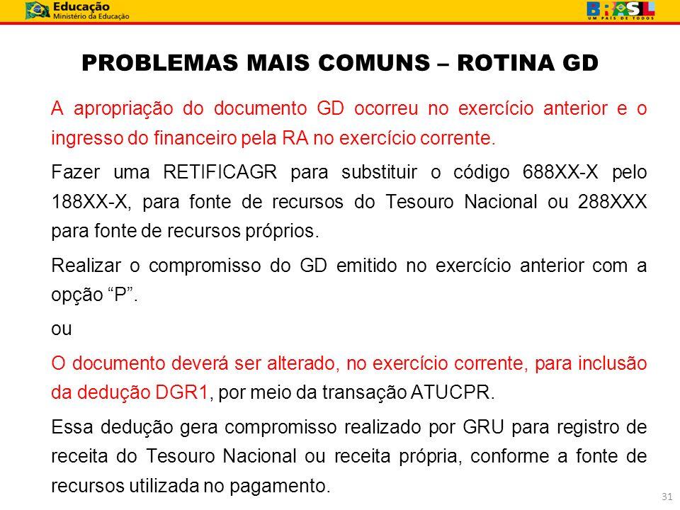 PROBLEMAS MAIS COMUNS – ROTINA GD A apropriação do documento GD ocorreu no exercício anterior e o ingresso do financeiro pela RA no exercício corrente