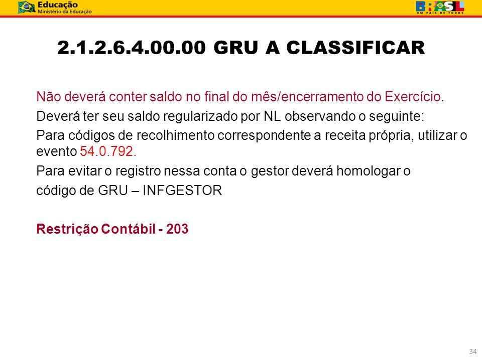 2.1.2.6.4.00.00 GRU A CLASSIFICAR Não deverá conter saldo no final do mês/encerramento do Exercício. Deverá ter seu saldo regularizado por NL observan