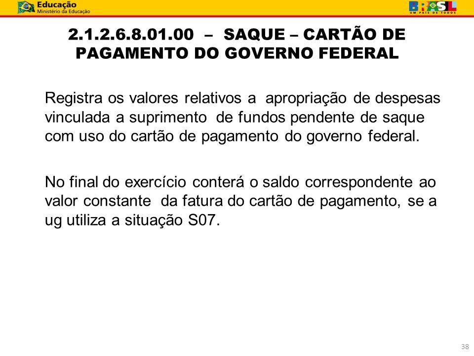 2.1.2.6.8.01.00 – SAQUE – CARTÃO DE PAGAMENTO DO GOVERNO FEDERAL Registra os valores relativos a apropriação de despesas vinculada a suprimento de fun
