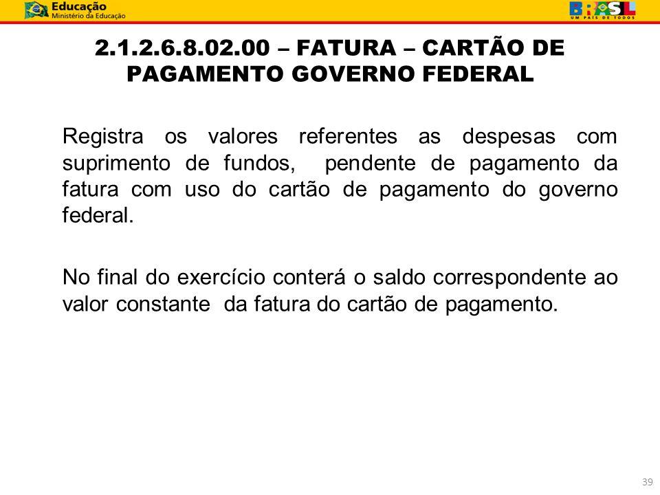 2.1.2.6.8.02.00 – FATURA – CARTÃO DE PAGAMENTO GOVERNO FEDERAL Registra os valores referentes as despesas com suprimento de fundos, pendente de pagame