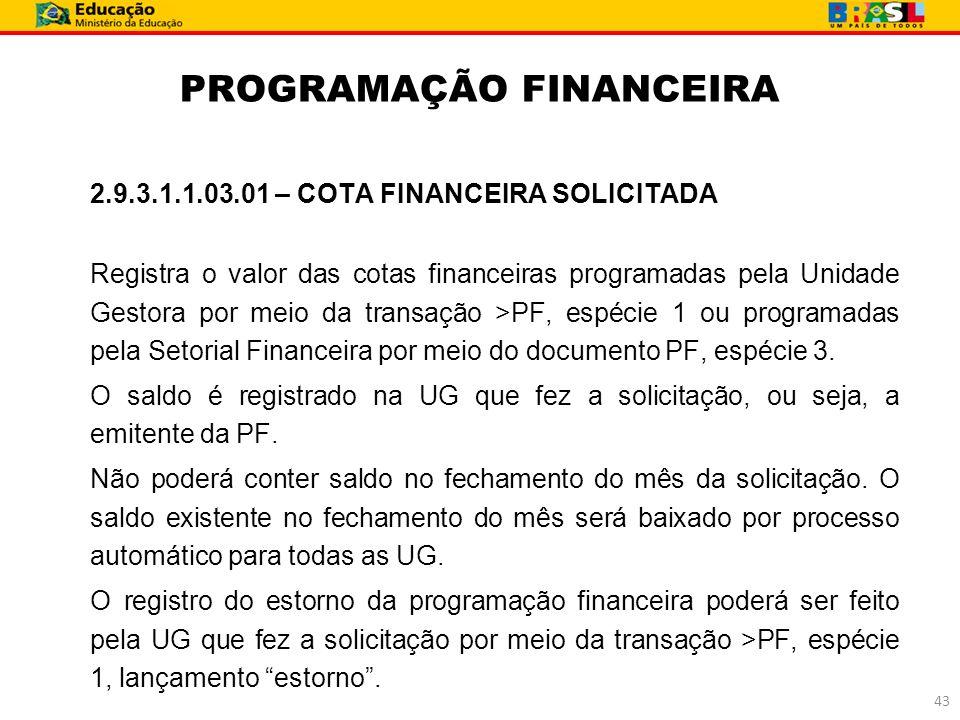 PROGRAMAÇÃO FINANCEIRA 2.9.3.1.1.03.01 – COTA FINANCEIRA SOLICITADA Registra o valor das cotas financeiras programadas pela Unidade Gestora por meio d