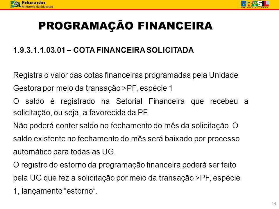 PROGRAMAÇÃO FINANCEIRA 1.9.3.1.1.03.01 – COTA FINANCEIRA SOLICITADA Registra o valor das cotas financeiras programadas pela Unidade Gestora por meio d
