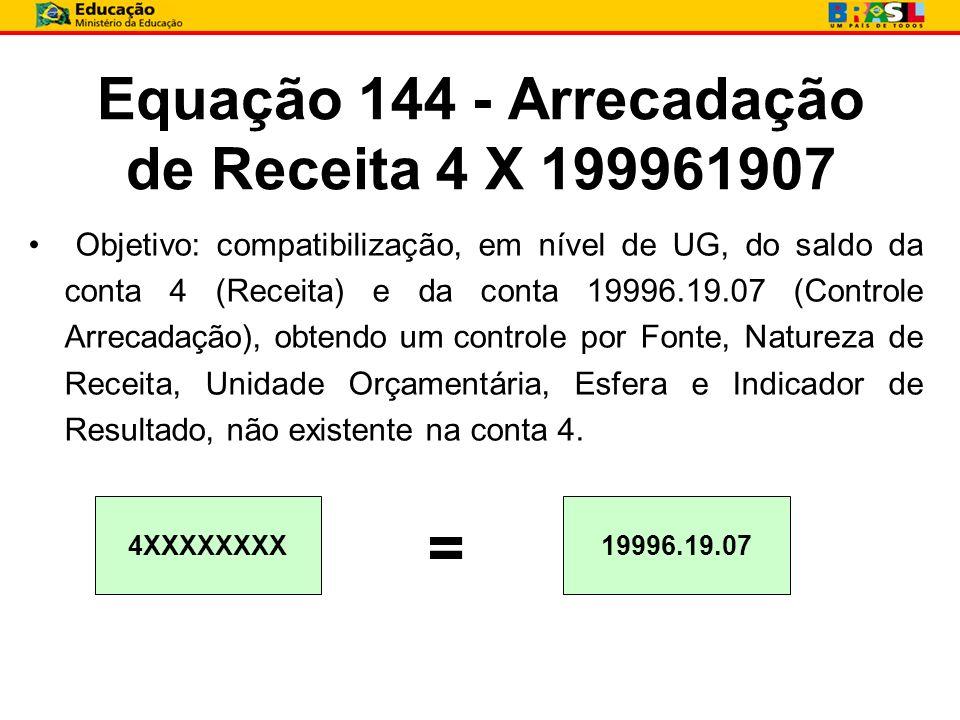 Equação 144 - Arrecadação de Receita 4 X 199961907. Objetivo: compatibilização, em nível de UG, do saldo da conta 4 (Receita) e da conta 19996.19.07 (