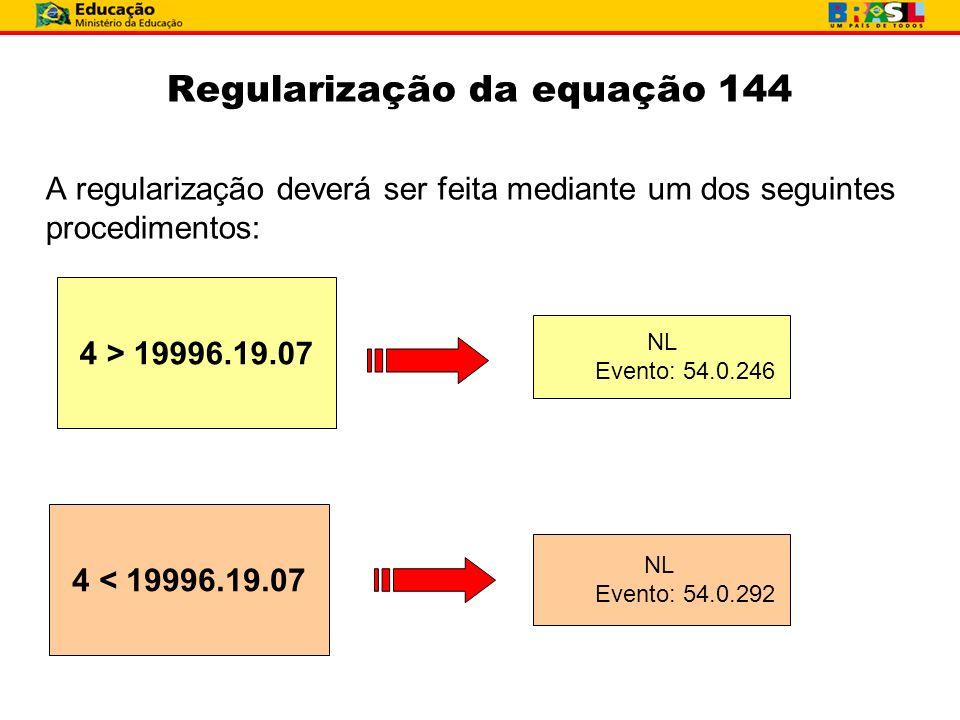 Regularização da equação 144 A regularização deverá ser feita mediante um dos seguintes procedimentos:. 4 > 19996.19.07 NL Evento: 54.0.246 4 < 19996.