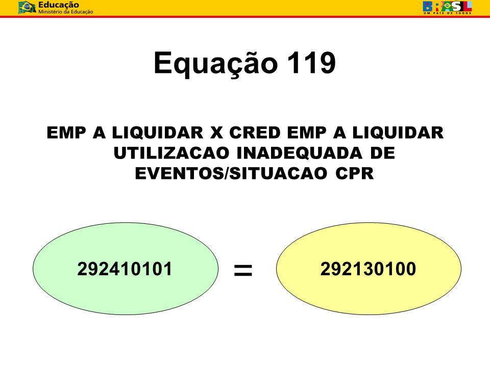 Equação 119 EMP A LIQUIDAR X CRED EMP A LIQUIDAR UTILIZACAO INADEQUADA DE EVENTOS/SITUACAO CPR 292410101292130100 =