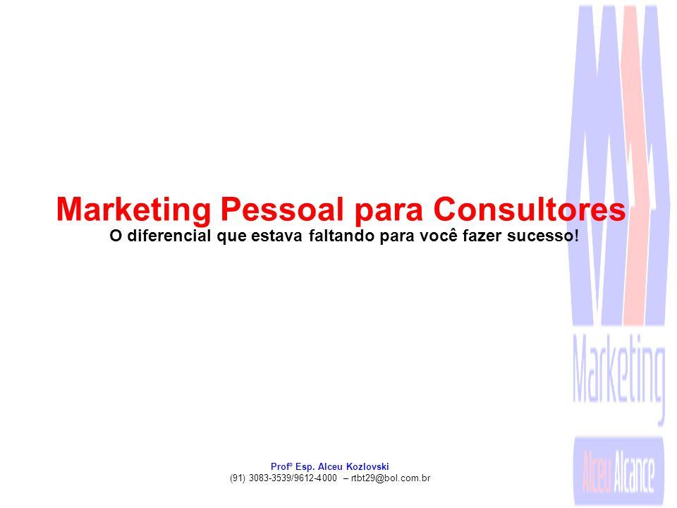 Profº Esp. Alceu Kozlovski (91) 3083-3539/9612-4000 – rtbt29@bol.com.br Marketing Pessoal para Consultores O diferencial que estava faltando para você