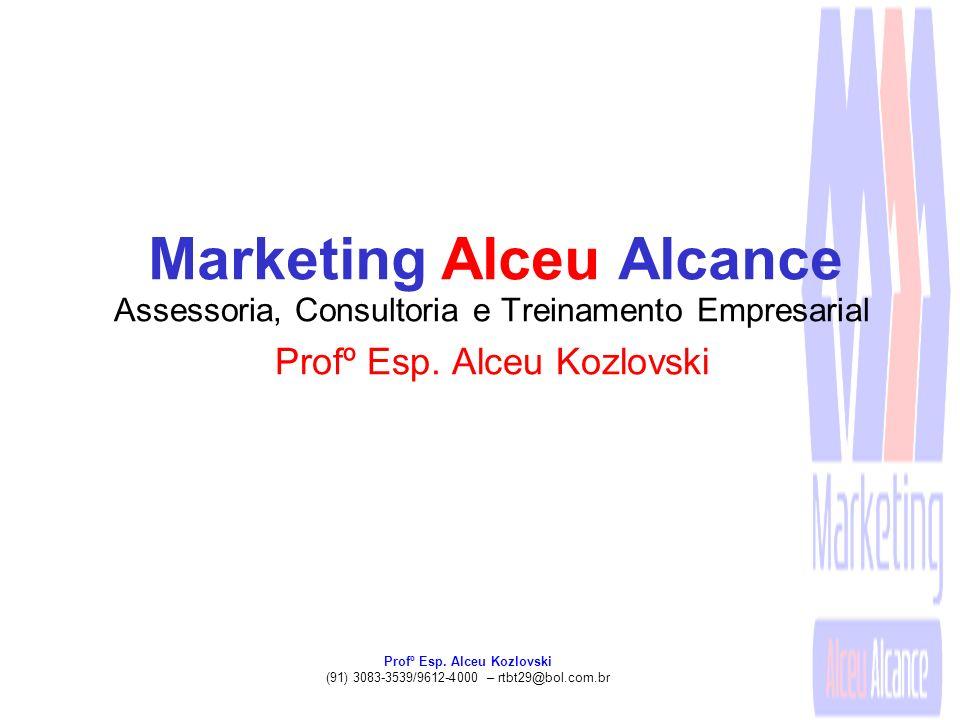Profº Esp. Alceu Kozlovski (91) 3083-3539/9612-4000 – rtbt29@bol.com.br Marketing Alceu Alcance Assessoria, Consultoria e Treinamento Empresarial Prof