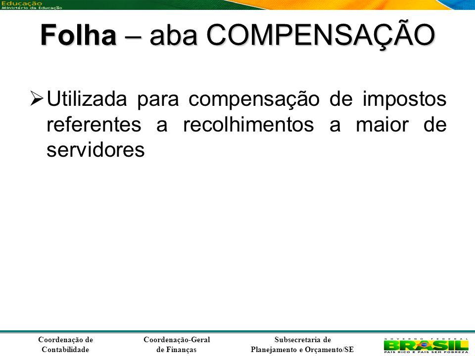 Coordenação de Contabilidade Coordenação-Geral de Finanças Subsecretaria de Planejamento e Orçamento/SE Folha – aba COMPENSAÇÃO Utilizada para compensação de impostos referentes a recolhimentos a maior de servidores