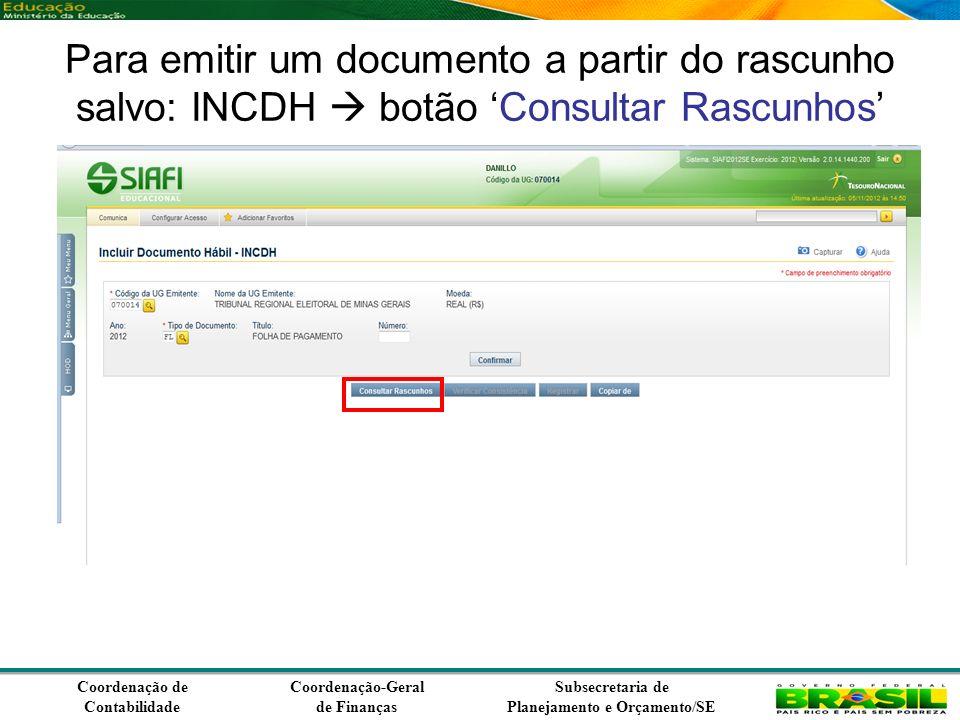 Coordenação de Contabilidade Coordenação-Geral de Finanças Subsecretaria de Planejamento e Orçamento/SE Para emitir um documento a partir do rascunho salvo: INCDH botão Consultar Rascunhos